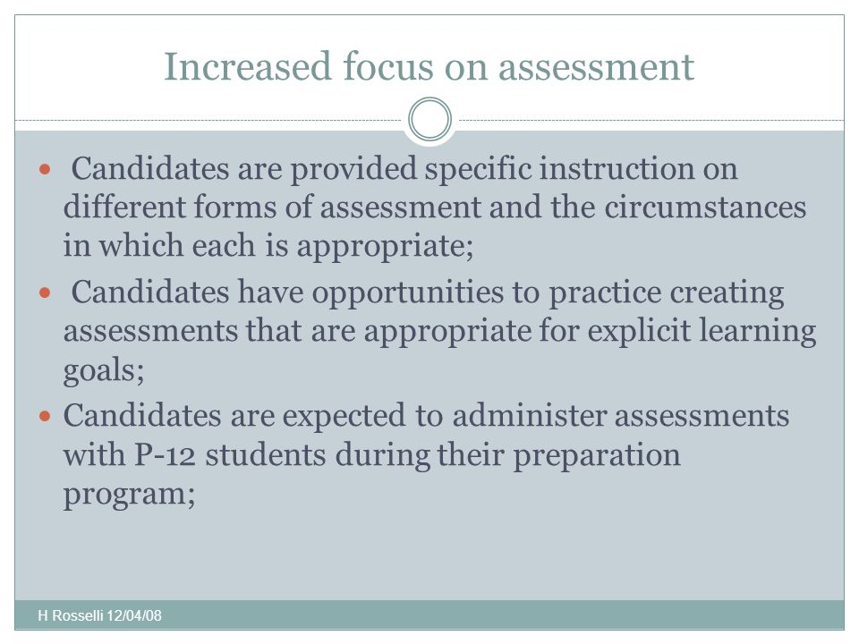 Increased focus on assessment Candidates are provided specific instruction on different forms of assessment and the circumstances in which each is appropriate; Candidates have opportunities to practice creating assessments that are appropriate for explicit learning goals; Candidates are expected to administer assessments with P-12 students during their preparation program; H Rosselli 12/04/08