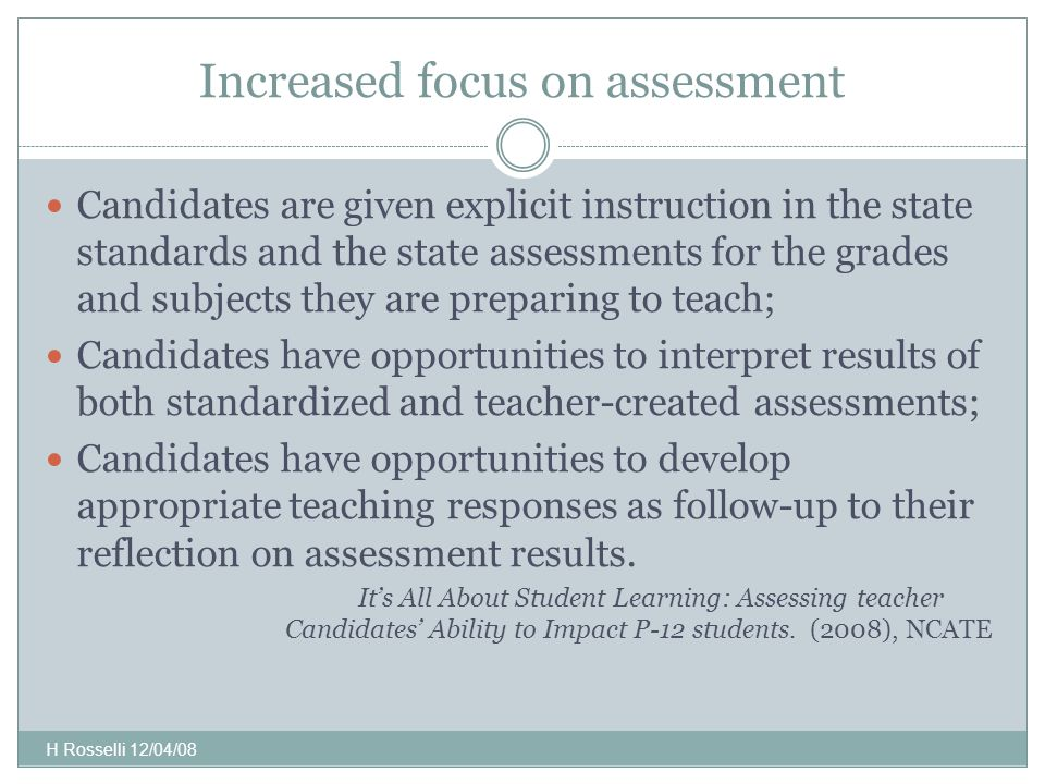 Increased focus on assessment Candidates are given explicit instruction in the state standards and the state assessments for the grades and subjects they are preparing to teach; Candidates have opportunities to interpret results of both standardized and teacher-created assessments; Candidates have opportunities to develop appropriate teaching responses as follow-up to their reflection on assessment results.