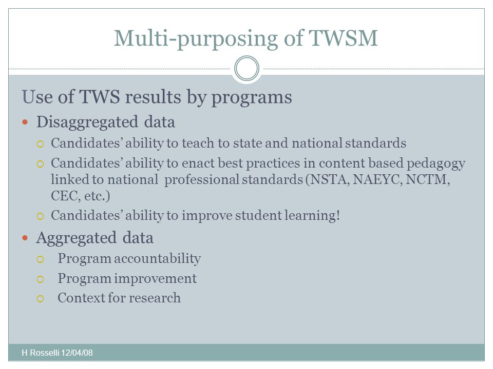Multi-purposing of TWSM Use of TWS results by programs Disaggregated data  Candidates' ability to teach to state and national standards  Candidates' ability to enact best practices in content based pedagogy linked to national professional standards (NSTA, NAEYC, NCTM, CEC, etc.)  Candidates' ability to improve student learning.