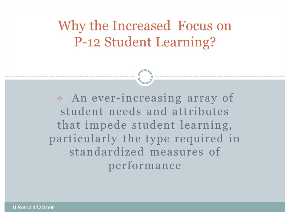  An ever-increasing array of student needs and attributes that impede student learning, particularly the type required in standardized measures of performance Why the Increased Focus on P-12 Student Learning.