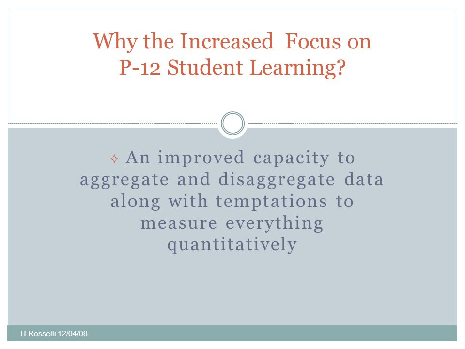  An improved capacity to aggregate and disaggregate data along with temptations to measure everything quantitatively Why the Increased Focus on P-12 Student Learning.
