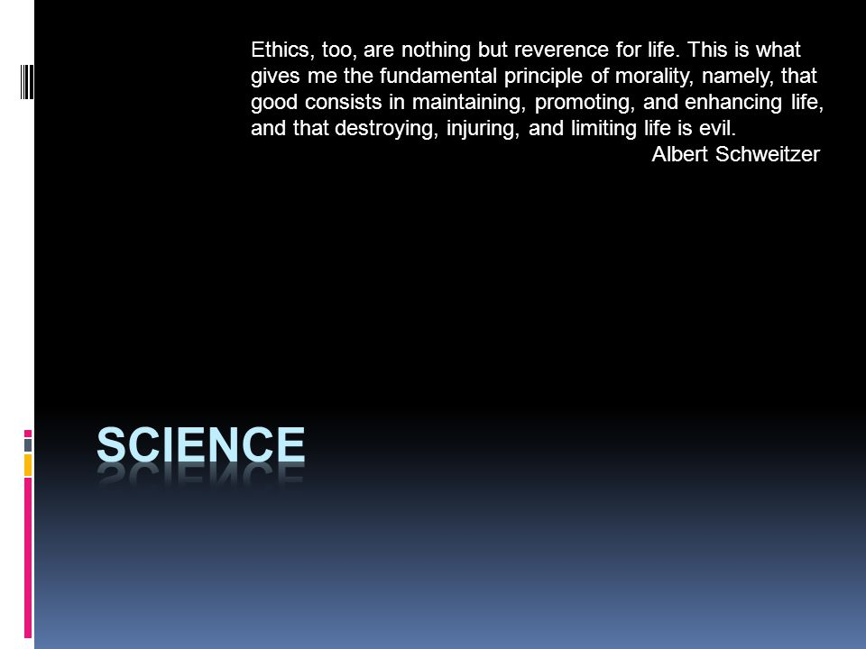 Ethics, too, are nothing but reverence for life.