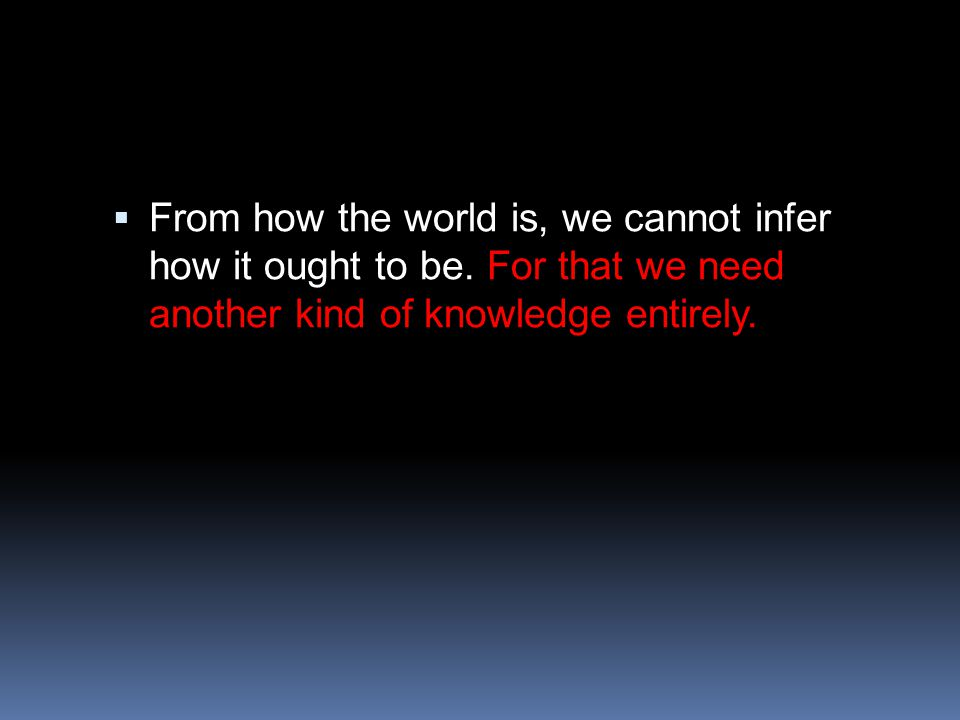  From how the world is, we cannot infer how it ought to be.