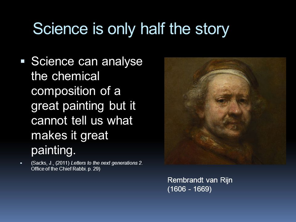 Science is only half the story  Science can analyse the chemical composition of a great painting but it cannot tell us what makes it great painting.
