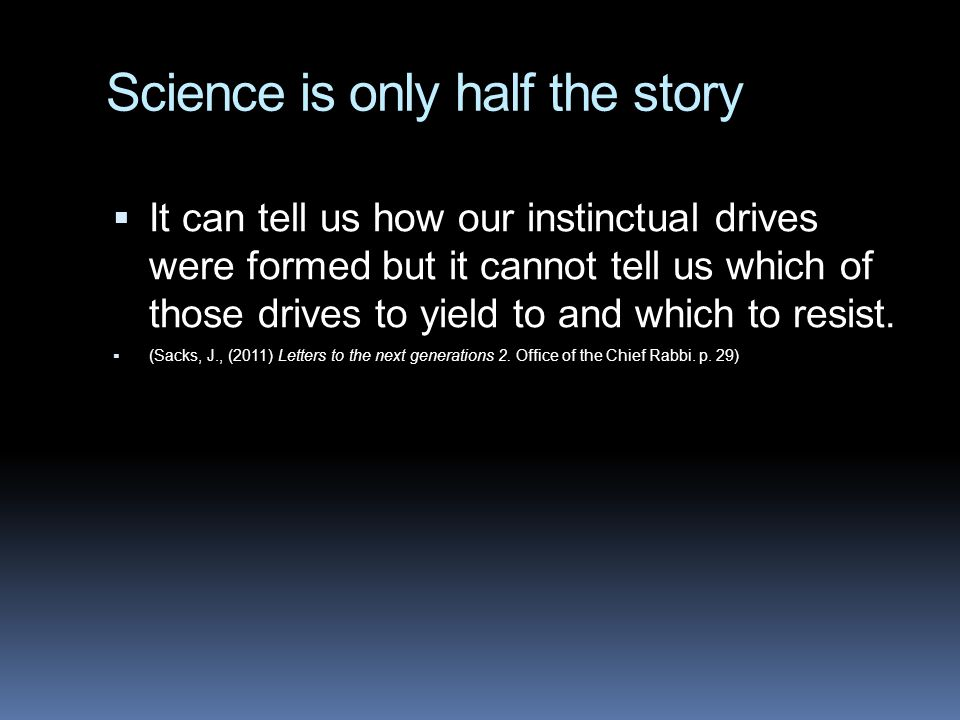 Science is only half the story  It can tell us how our instinctual drives were formed but it cannot tell us which of those drives to yield to and which to resist.