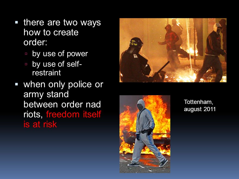  there are two ways how to create order:  by use of power  by use of self- restraint  when only police or army stand between order nad riots, freedom itself is at risk Tottenham, august 2011