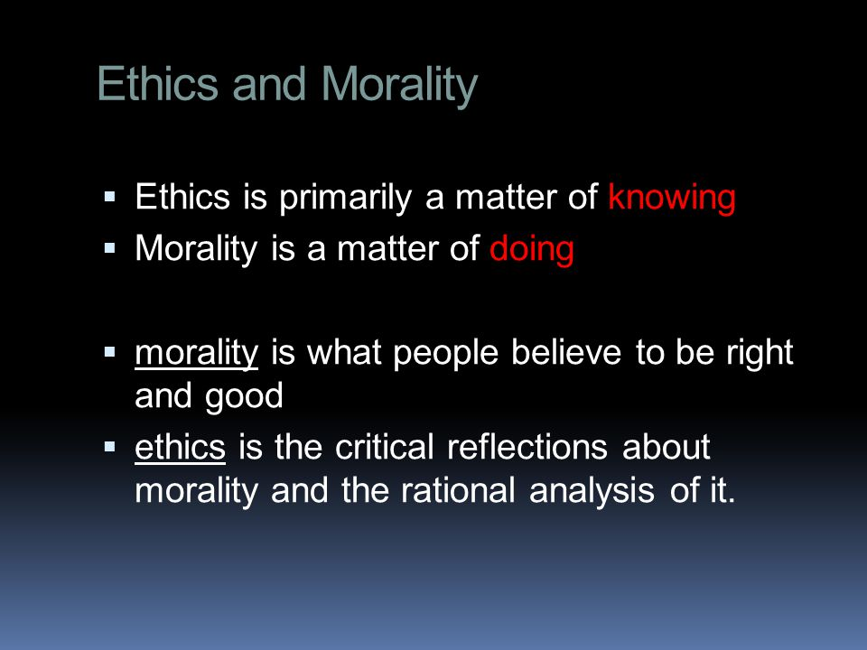 Ethics and Morality  Ethics is primarily a matter of knowing  Morality is a matter of doing  morality is what people believe to be right and good  ethics is the critical reflections about morality and the rational analysis of it.