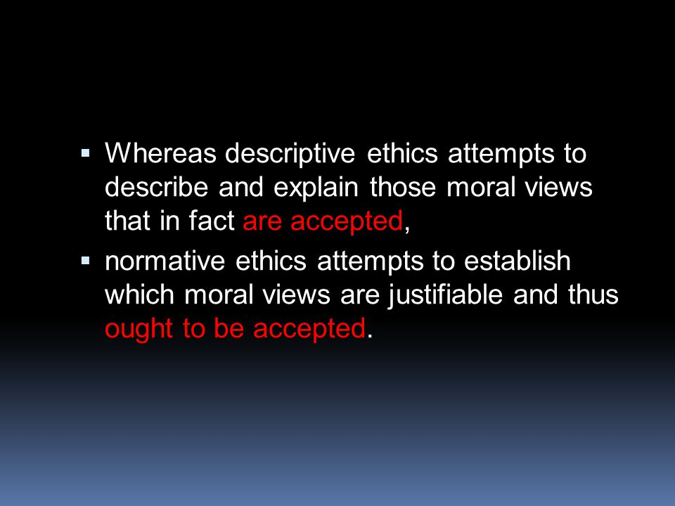  Whereas descriptive ethics attempts to describe and explain those moral views that in fact are accepted,  normative ethics attempts to establish which moral views are justifiable and thus ought to be accepted.