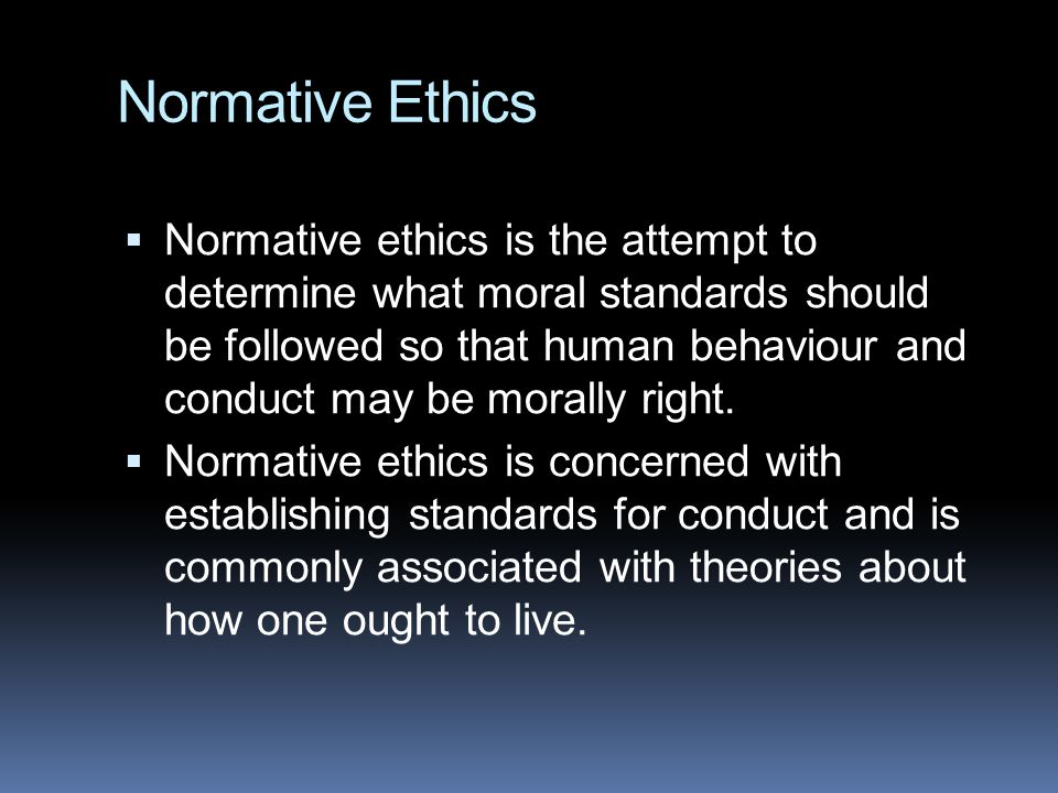 Normative Ethics  Normative ethics is the attempt to determine what moral standards should be followed so that human behaviour and conduct may be morally right.