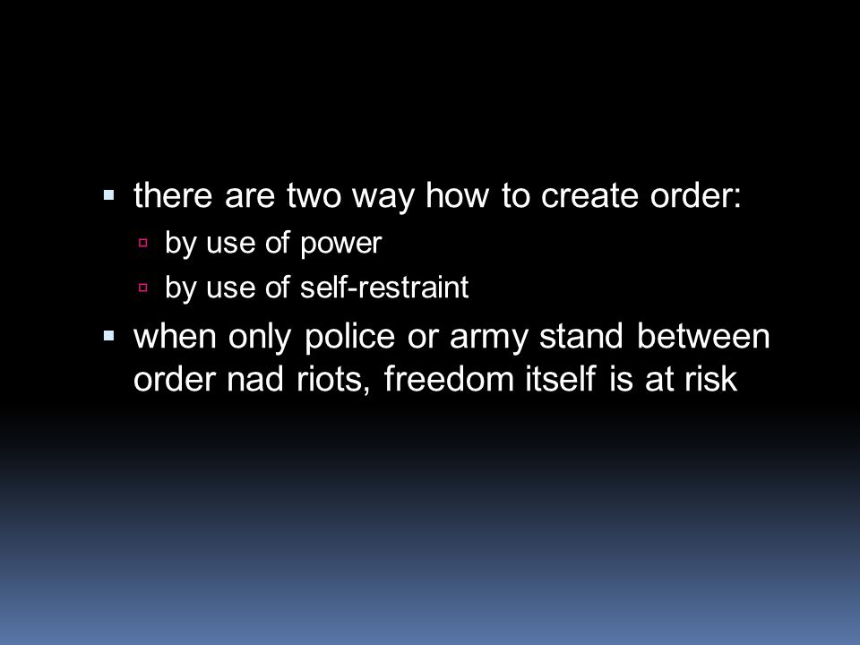  there are two way how to create order:  by use of power  by use of self-restraint  when only police or army stand between order nad riots, freedom itself is at risk