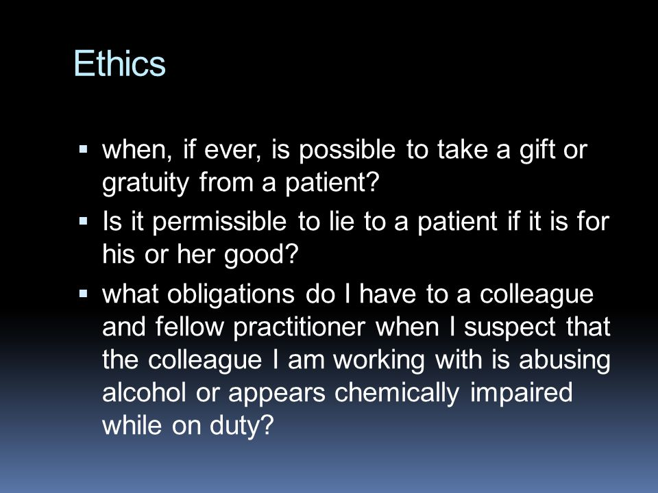 Ethics  when, if ever, is possible to take a gift or gratuity from a patient.