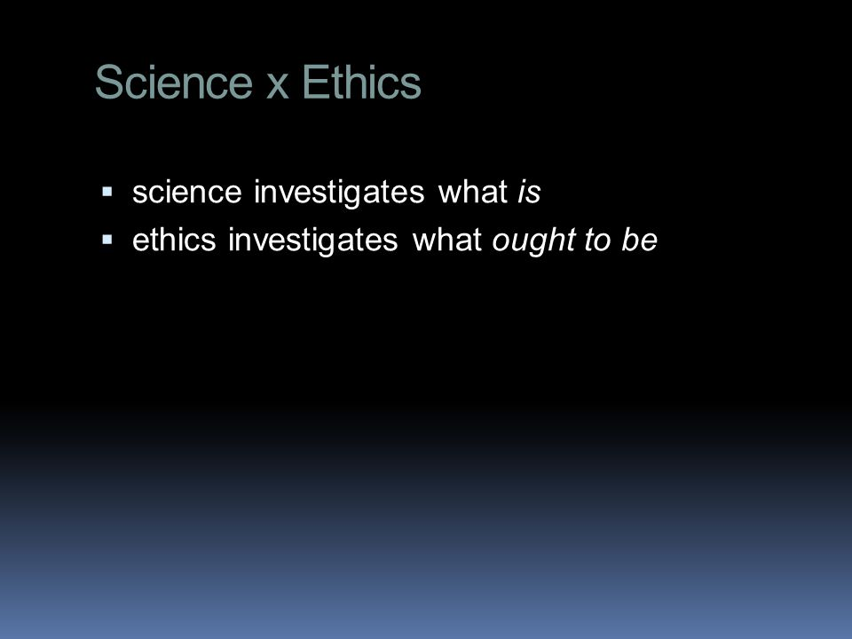 Science x Ethics  science investigates what is  ethics investigates what ought to be