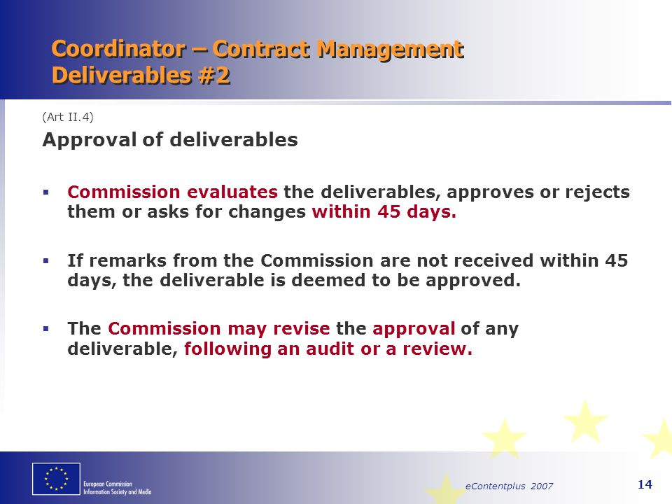 eContentplus 2007 14 Coordinator – Contract Management Deliverables #2 (Art II.4) Approval of deliverables  Commission evaluates the deliverables, ap