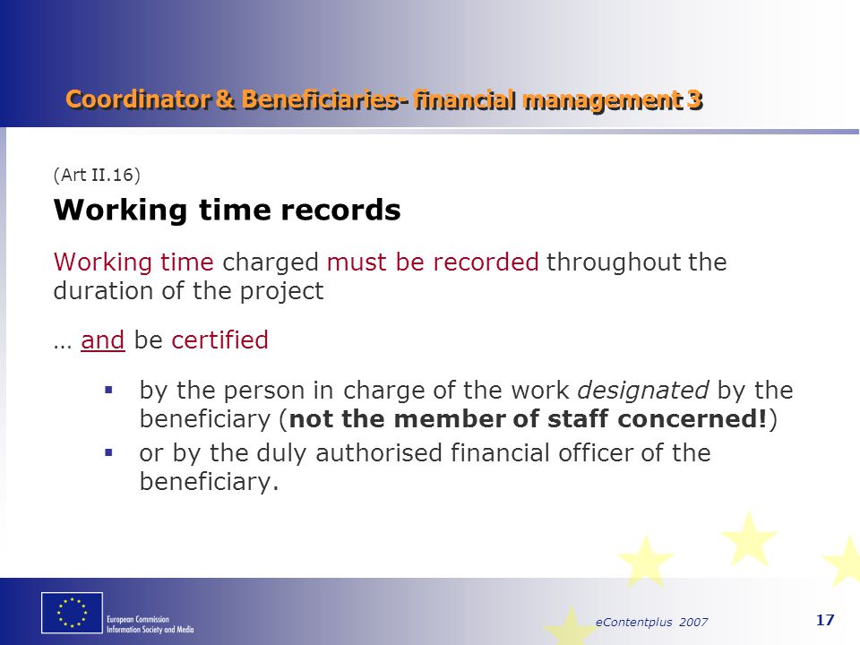 eContentplus 2007 17 Coordinator & Beneficiaries- financial management 3 (Art II.16) Working time records Working time charged must be recorded throug
