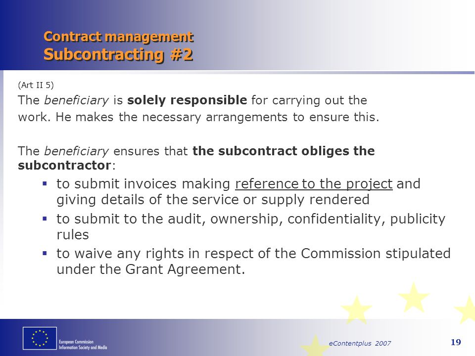 eContentplus 2007 19 Contract management Subcontracting #2 (Art II 5) The beneficiary is solely responsible for carrying out the work. He makes the ne