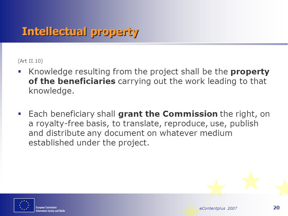 eContentplus 2007 20 Intellectual property (Art II.10)  Knowledge resulting from the project shall be the property of the beneficiaries carrying out