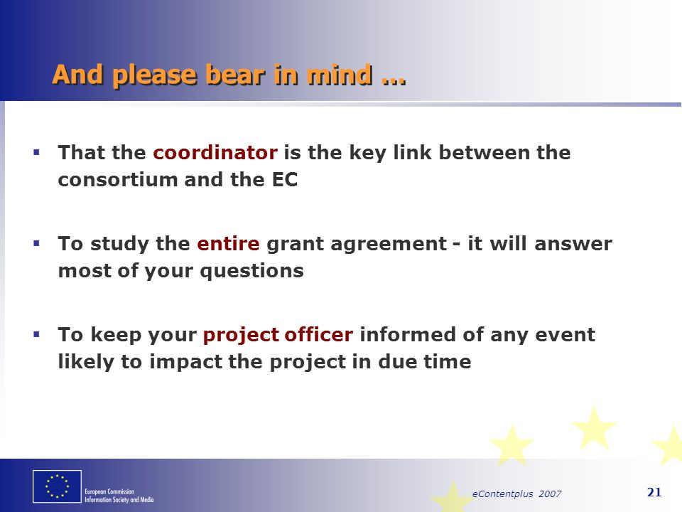 eContentplus 2007 21 And please bear in mind...  That the coordinator is the key link between the consortium and the EC  To study the entire grant a