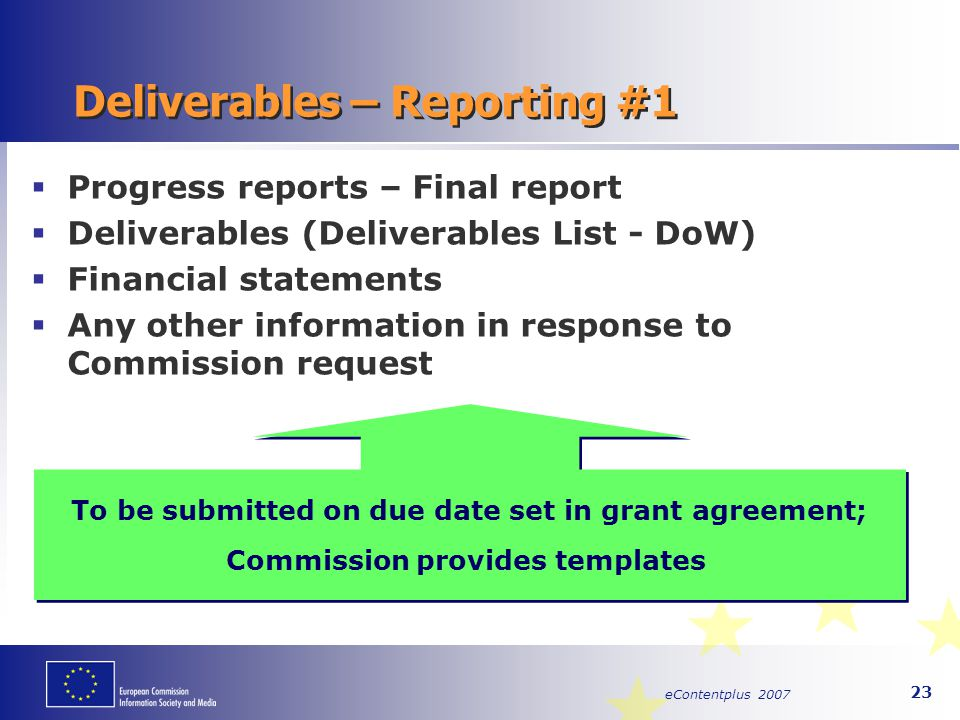 eContentplus 2007 23 Deliverables – Reporting #1  Progress reports – Final report  Deliverables (Deliverables List - DoW)  Financial statements  A