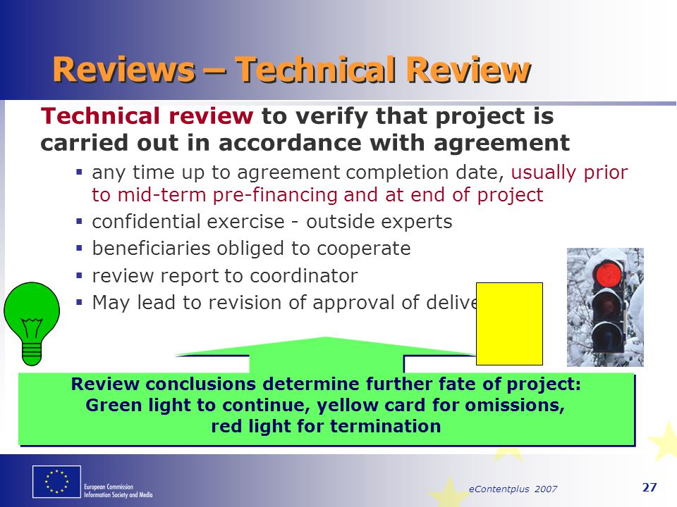 eContentplus 2007 27 Reviews – Technical Review Technical review to verify that project is carried out in accordance with agreement  any time up to a