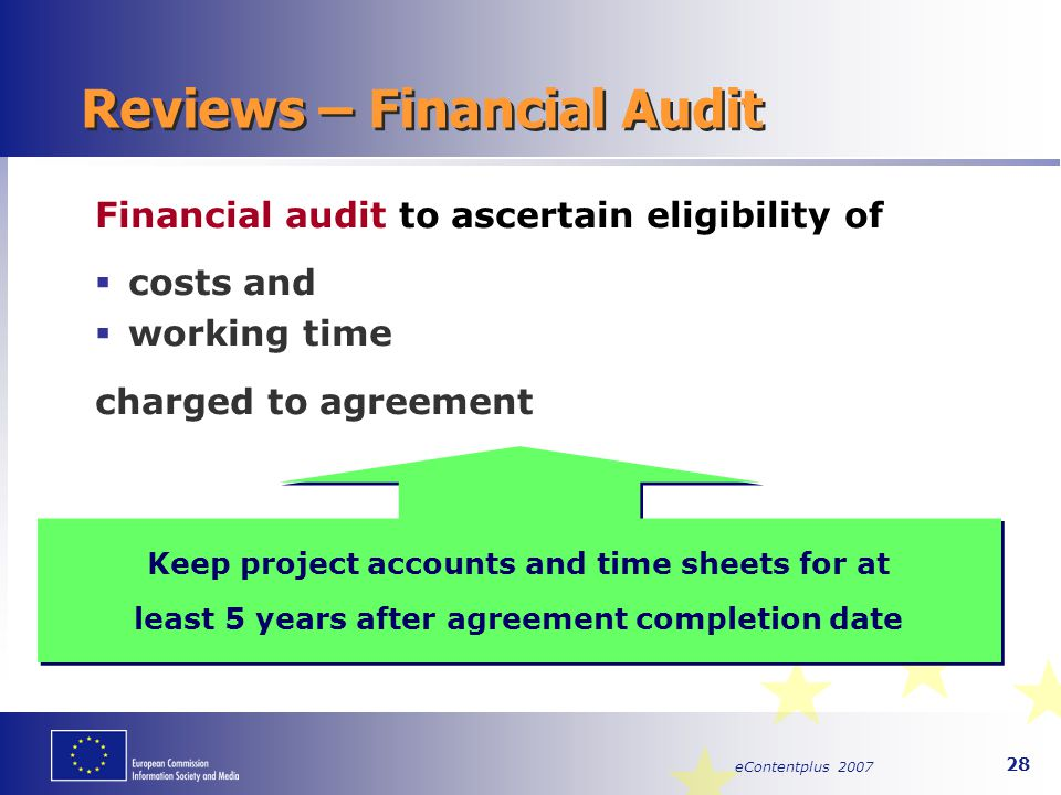 eContentplus 2007 28 Reviews – Financial Audit Financial audit to ascertain eligibility of  costs and  working time charged to agreement Keep projec