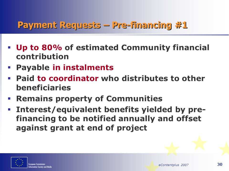 eContentplus 2007 30 Payment Requests – Pre-financing #1  Up to 80% of estimated Community financial contribution  Payable in instalments  Paid to