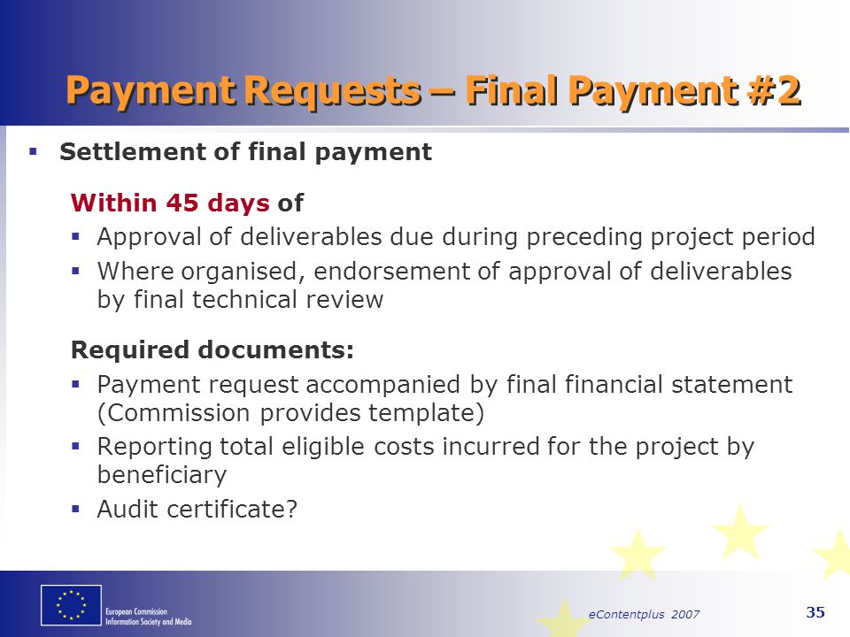 eContentplus 2007 35 Payment Requests – Final Payment #2  Settlement of final payment Within 45 days of  Approval of deliverables due during precedi