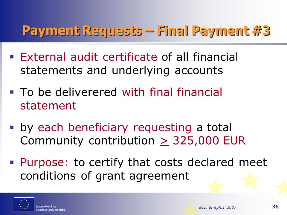eContentplus 2007 36 Payment Requests – Final Payment #3  External audit certificate of all financial statements and underlying accounts  To be deli
