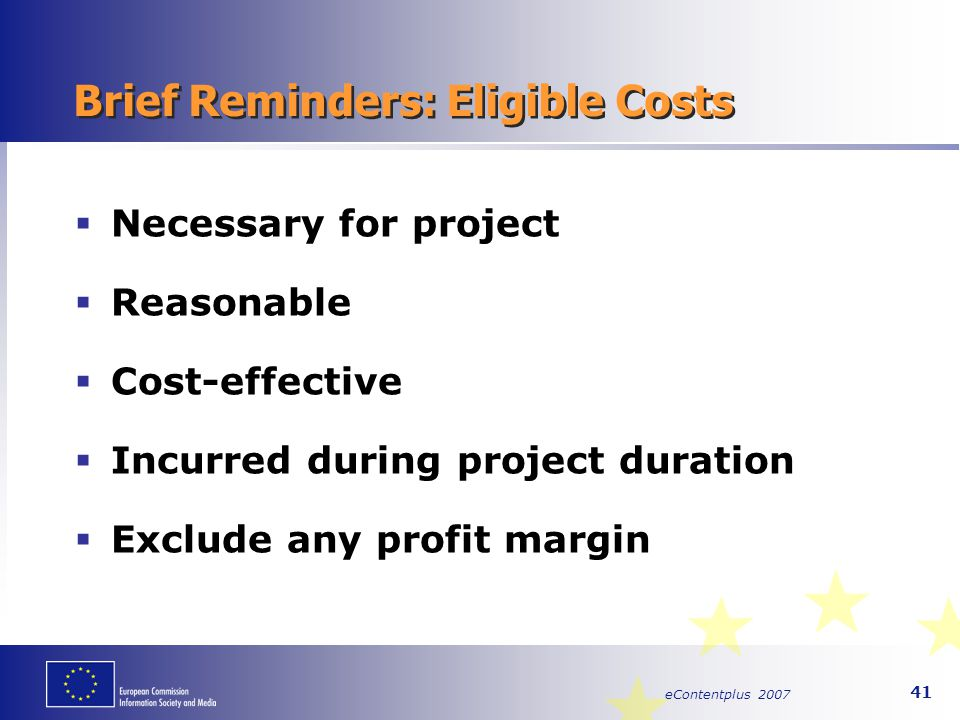 eContentplus 2007 41 Brief Reminders: Eligible Costs  Necessary for project  Reasonable  Cost-effective  Incurred during project duration  Exclud