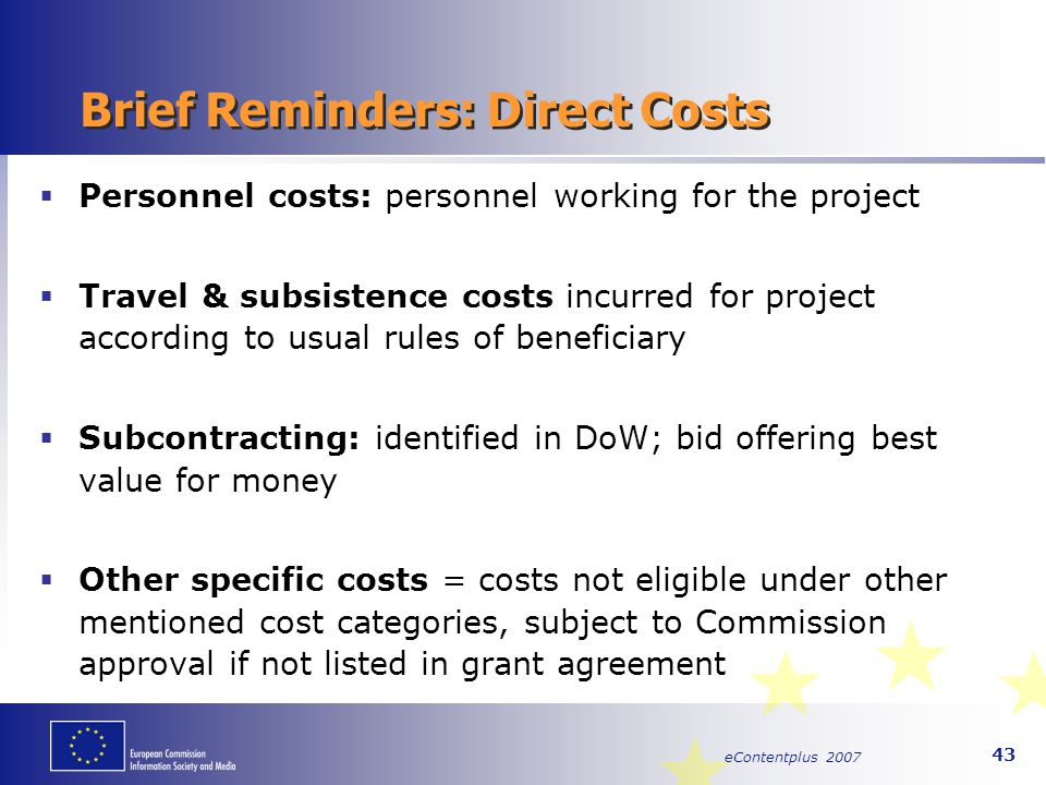 eContentplus 2007 43 Brief Reminders: Direct Costs  Personnel costs: personnel working for the project  Travel & subsistence costs incurred for proj