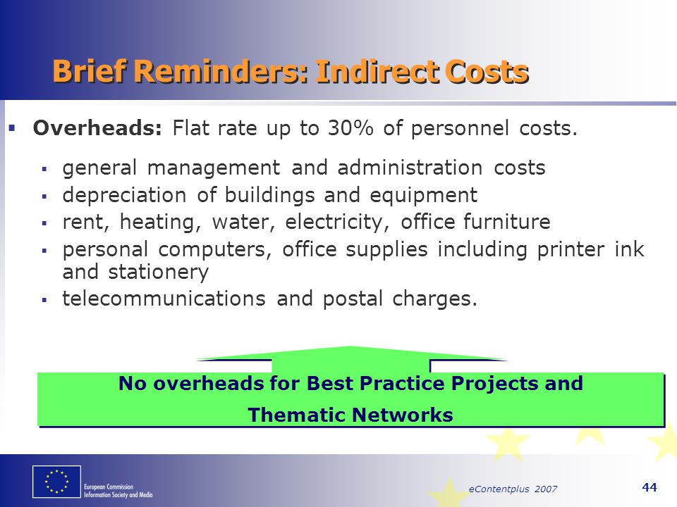 eContentplus 2007 44 Brief Reminders: Indirect Costs  Overheads: Flat rate up to 30% of personnel costs.  general management and administration cost