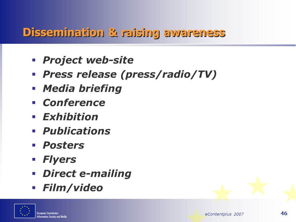 eContentplus 2007 46 Dissemination & raising awareness  Project web-site  Press release (press/radio/TV)  Media briefing  Conference  Exhibition