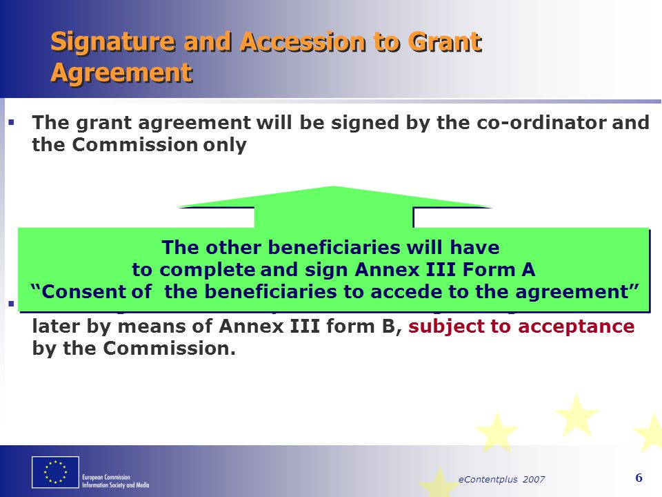 eContentplus 2007 7 Consortium Agreement Concluded between Beneficiaries specifying or supplementing the Grant Agreement Not compulsory, but highly recommended Possible issues (examples): Technical provisions  Technical contribution and resources of each beneficiary Commercial provisions  Exploitation of results  Ownership of results Organizational provisions  Committees – procedures, roles, etc.