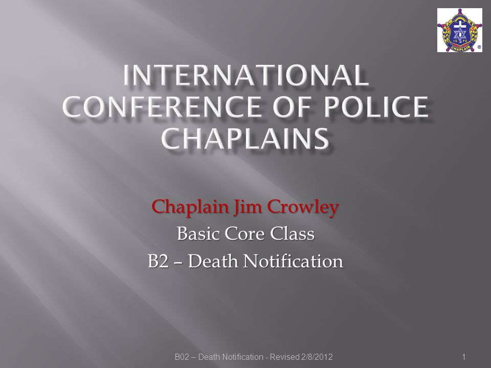 B02 – Death Notification - Revised 2/8/2012 Chaplain Jim Crowley Basic Core Class B2 – Death Notification 1