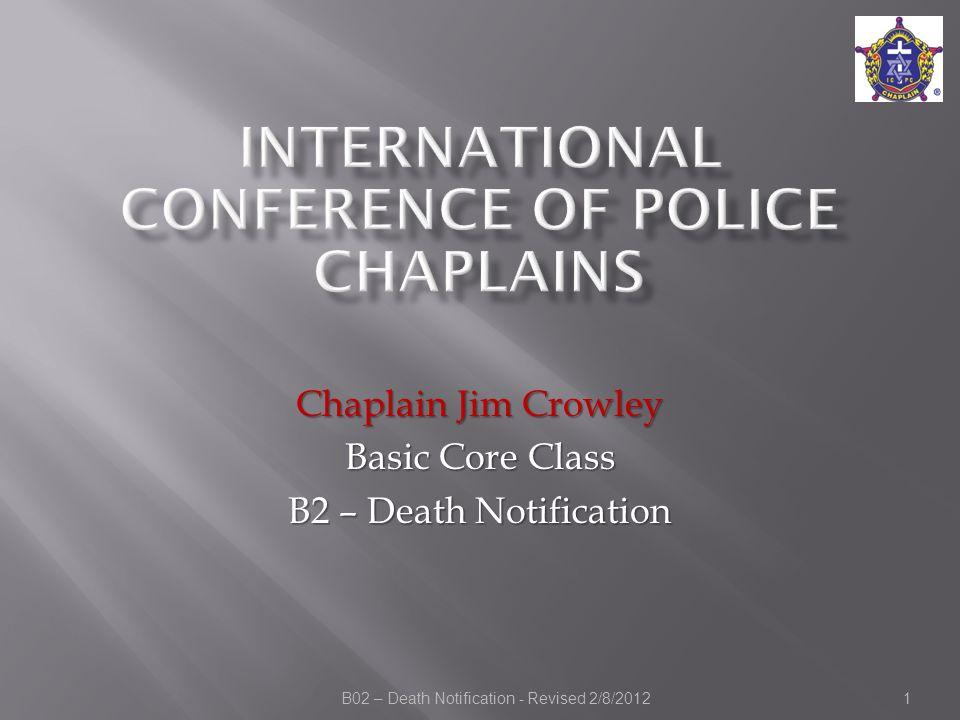 B02 – Death Notification - Revised 2/8/2012 Chaplain Jim Crowley Basic Core Class B2 – Death Notification 1