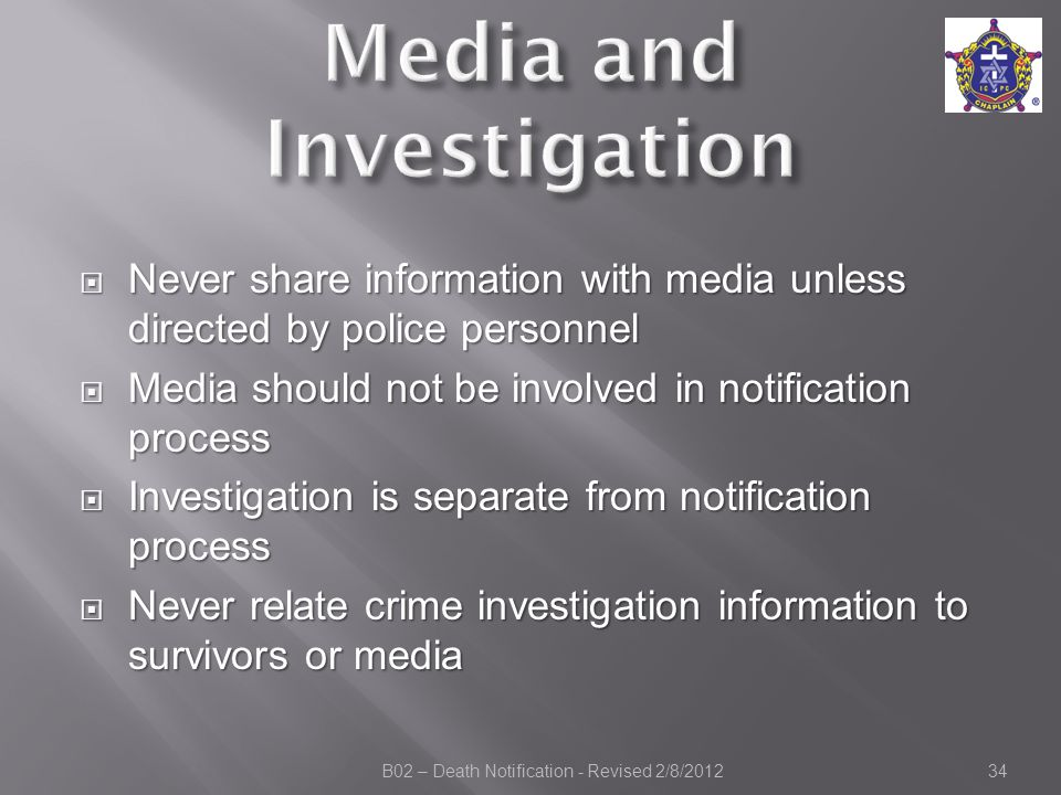  Never share information with media unless directed by police personnel  Media should not be involved in notification process  Investigation is separate from notification process  Never relate crime investigation information to survivors or media B02 – Death Notification - Revised 2/8/201234