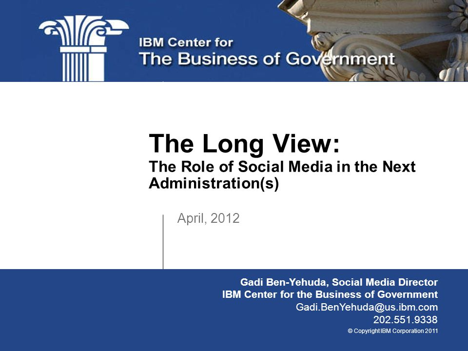 © Copyright IBM Corporation 2011 April, 2012 The Long View: The Role of Social Media in the Next Administration(s) Gadi Ben-Yehuda, Social Media Director IBM Center for the Business of Government Gadi.BenYehuda@us.ibm.com 202.551.9338