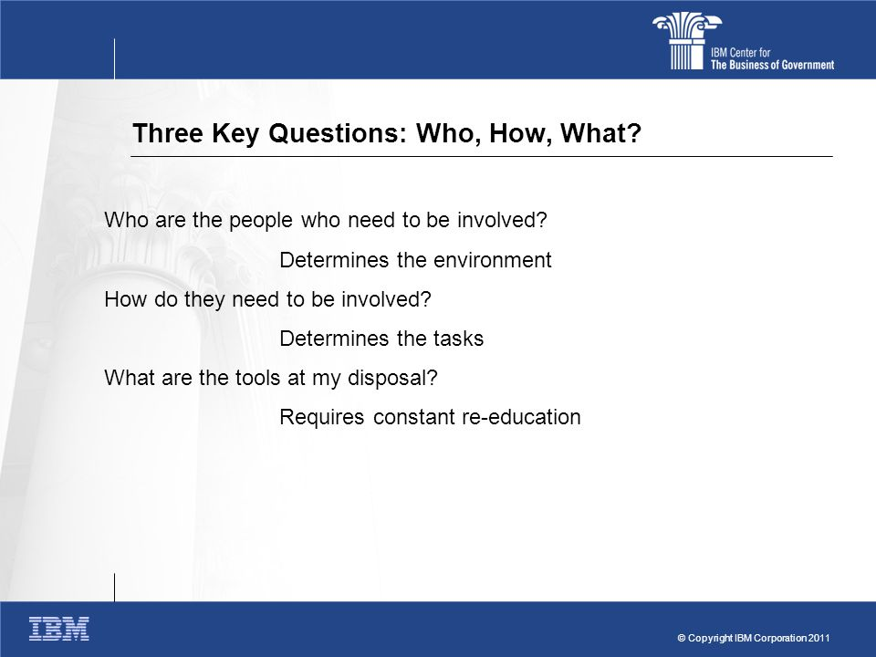 © Copyright IBM Corporation 2011 Three Key Questions: Who, How, What.