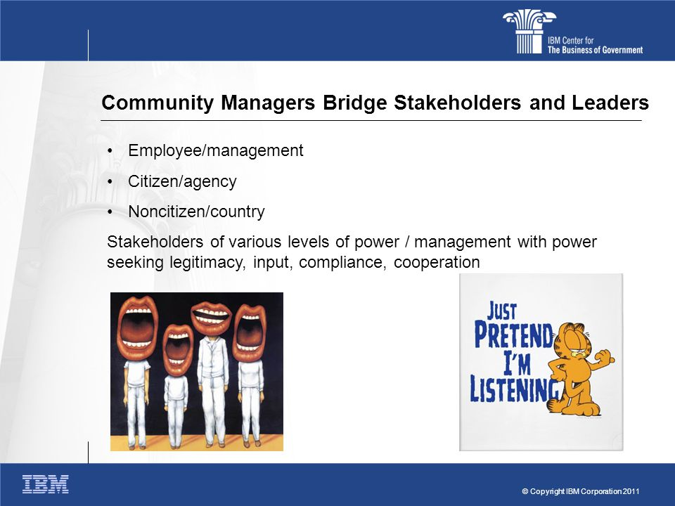 © Copyright IBM Corporation 2011 Community Managers Bridge Stakeholders and Leaders Employee/management Citizen/agency Noncitizen/country Stakeholders of various levels of power / management with power seeking legitimacy, input, compliance, cooperation