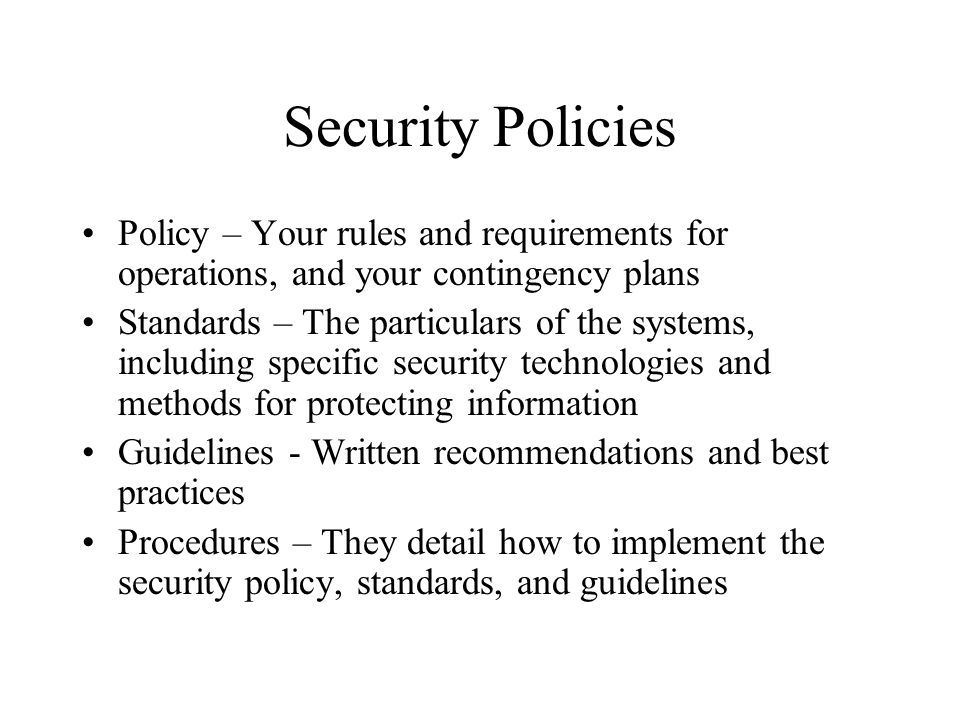 Policies Policies must both protect and support an organization You can't write policies if you don't understand your organization does