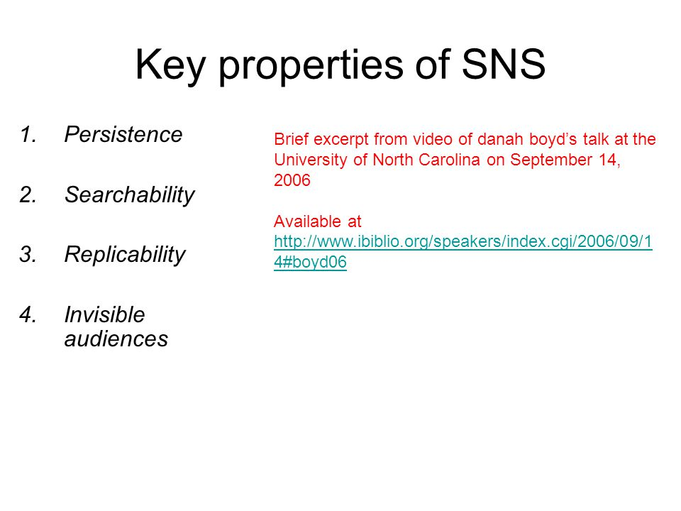 Key properties of SNS 1.Persistence 2.Searchability 3.Replicability 4.Invisible audiences Brief excerpt from video of danah boyd's talk at the University of North Carolina on September 14, 2006 Available at http://www.ibiblio.org/speakers/index.cgi/2006/09/1 4#boyd06 http://www.ibiblio.org/speakers/index.cgi/2006/09/1 4#boyd06