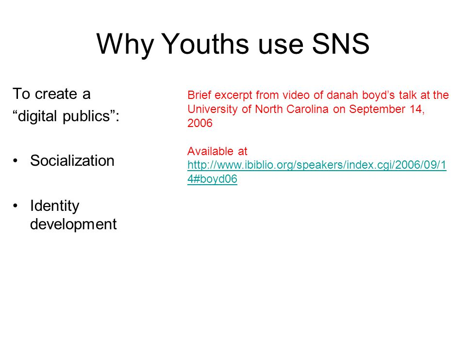 Why Youths use SNS To create a digital publics : Socialization Identity development Brief excerpt from video of danah boyd's talk at the University of North Carolina on September 14, 2006 Available at http://www.ibiblio.org/speakers/index.cgi/2006/09/1 4#boyd06 http://www.ibiblio.org/speakers/index.cgi/2006/09/1 4#boyd06