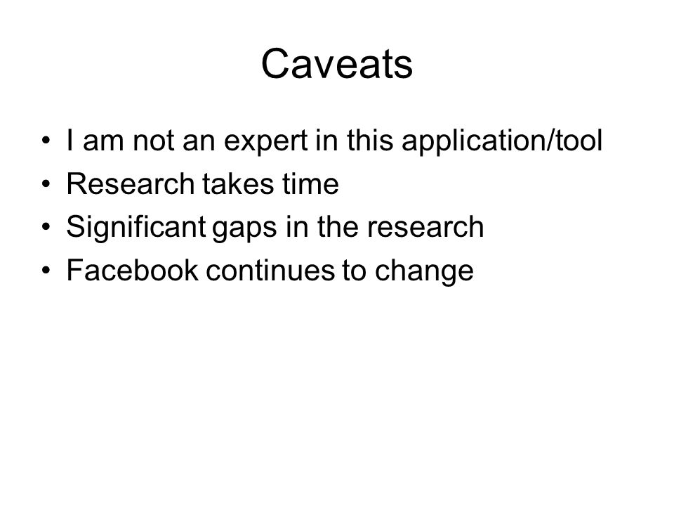 Caveats I am not an expert in this application/tool Research takes time Significant gaps in the research Facebook continues to change