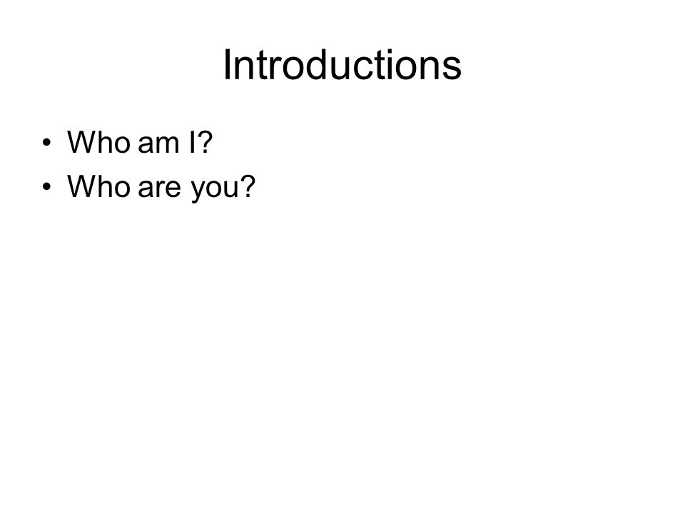 Introductions Who am I? Who are you?