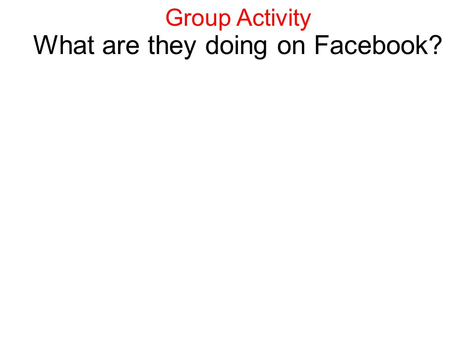 What are they doing on Facebook? Group Activity