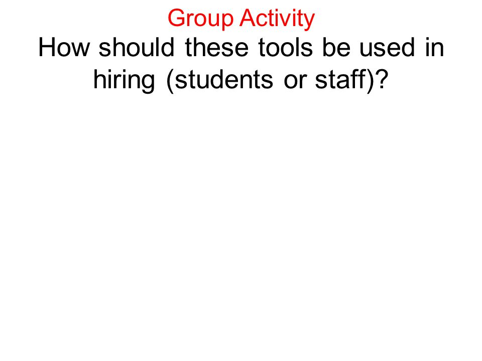 How should these tools be used in hiring (students or staff)? Group Activity