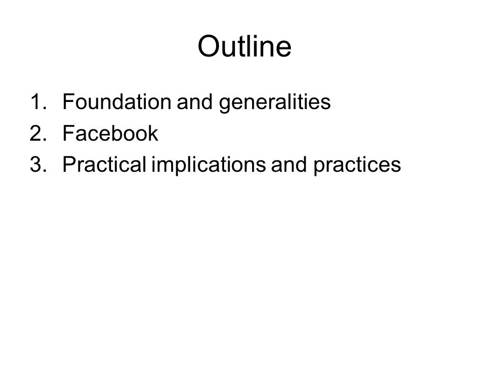 Outline 1.Foundation and generalities 2.Facebook 3.Practical implications and practices