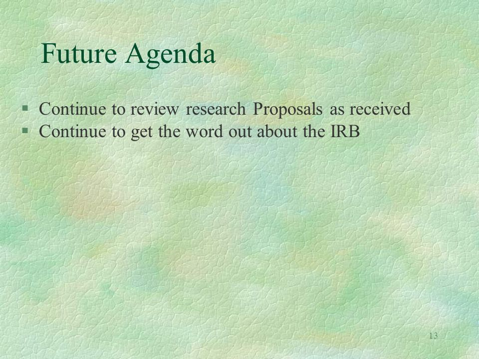 13 Future Agenda §Continue to review research Proposals as received §Continue to get the word out about the IRB