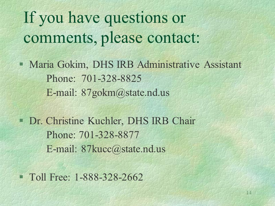 14 If you have questions or comments, please contact: §Maria Gokim, DHS IRB Administrative Assistant Phone: 701-328-8825 E-mail: 87gokm@state.nd.us §Dr.