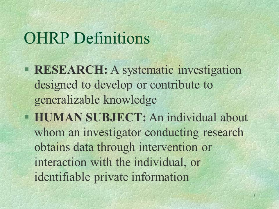 3 OHRP Definitions §RESEARCH: A systematic investigation designed to develop or contribute to generalizable knowledge §HUMAN SUBJECT: An individual about whom an investigator conducting research obtains data through intervention or interaction with the individual, or identifiable private information