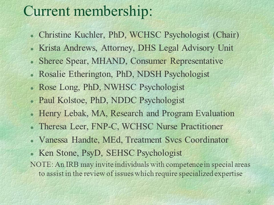 9 Current membership: l Christine Kuchler, PhD, WCHSC Psychologist (Chair) l Krista Andrews, Attorney, DHS Legal Advisory Unit l Sheree Spear, MHAND, Consumer Representative l Rosalie Etherington, PhD, NDSH Psychologist l Rose Long, PhD, NWHSC Psychologist l Paul Kolstoe, PhD, NDDC Psychologist l Henry Lebak, MA, Research and Program Evaluation l Theresa Leer, FNP-C, WCHSC Nurse Practitioner l Vanessa Handte, MEd, Treatment Svcs Coordinator l Ken Stone, PsyD, SEHSC Psychologist NOTE: An IRB may invite individuals with competence in special areas to assist in the review of issues which require specialized expertise